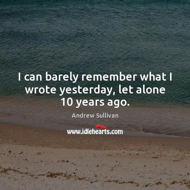 I can barely remember what I wrote yesterday, let alone 10 years ago. Andrew Sullivan Picture Quote