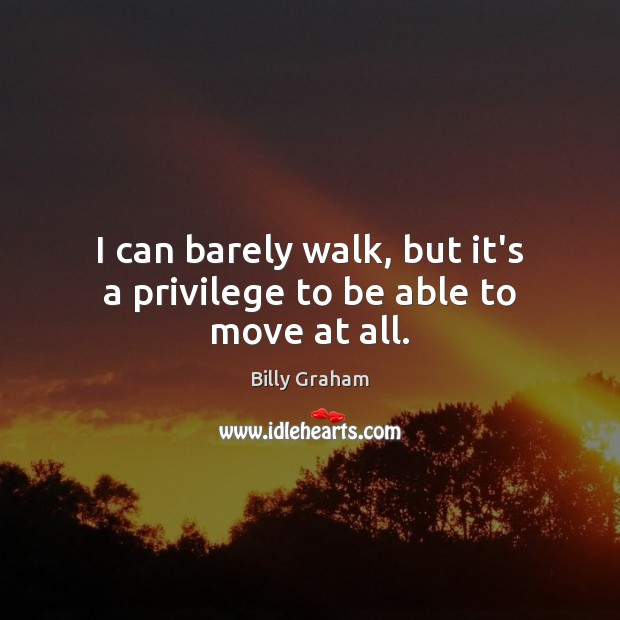 I can barely walk, but it's a privilege to be able to move at all. Image
