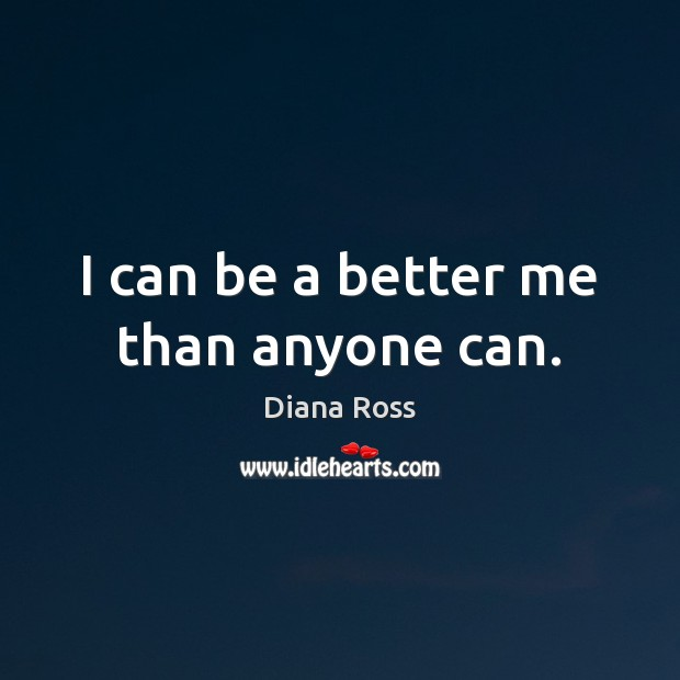 I can be a better me than anyone can. Diana Ross Picture Quote