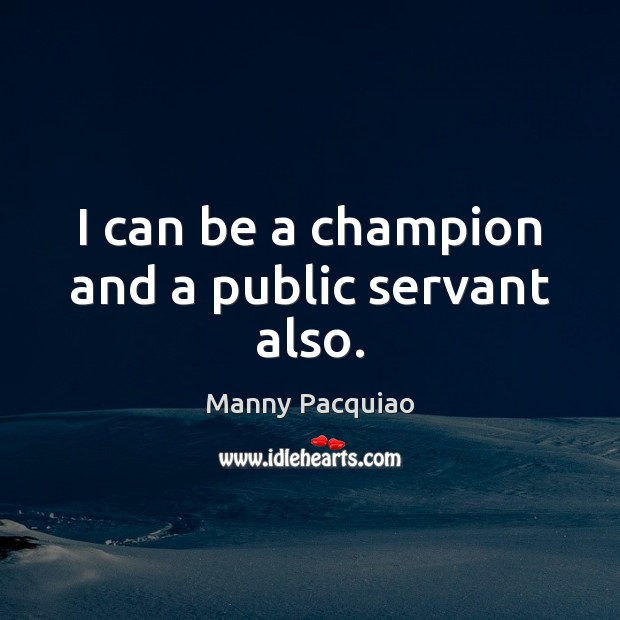 I can be a champion and a public servant also. Manny Pacquiao Picture Quote