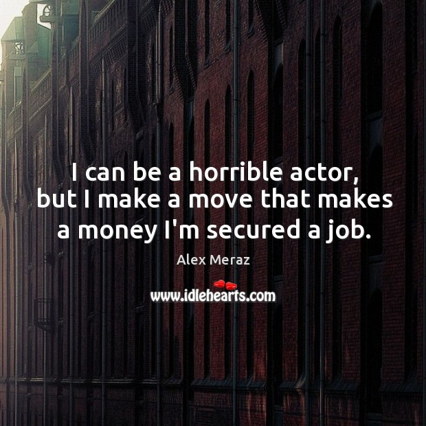 I can be a horrible actor, but I make a move that makes a money I'm secured a job. Image