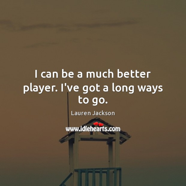 I can be a much better player. I've got a long ways to go. Image