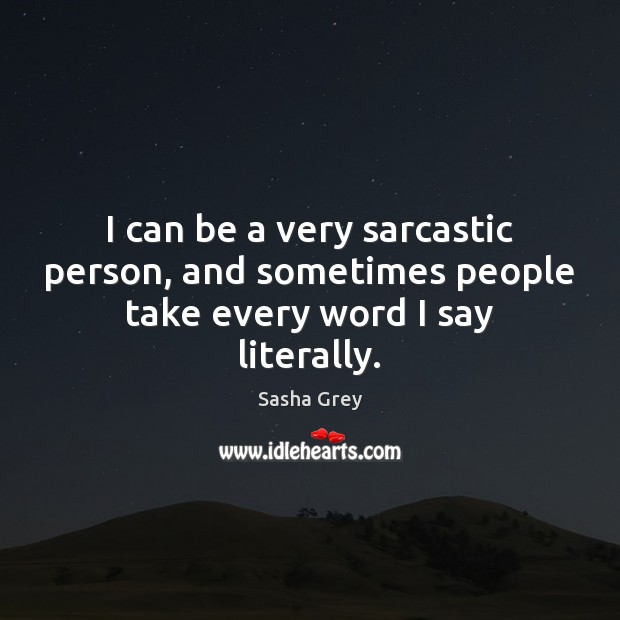 I can be a very sarcastic person, and sometimes people take every word I say literally. Sarcastic Quotes Image
