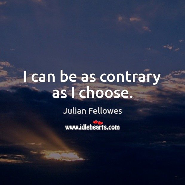 I can be as contrary as I choose. Julian Fellowes Picture Quote