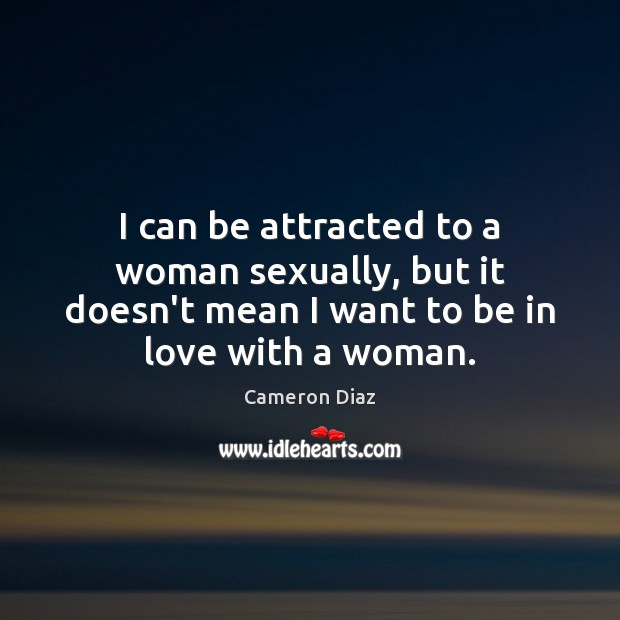 I can be attracted to a woman sexually, but it doesn't mean Cameron Diaz Picture Quote