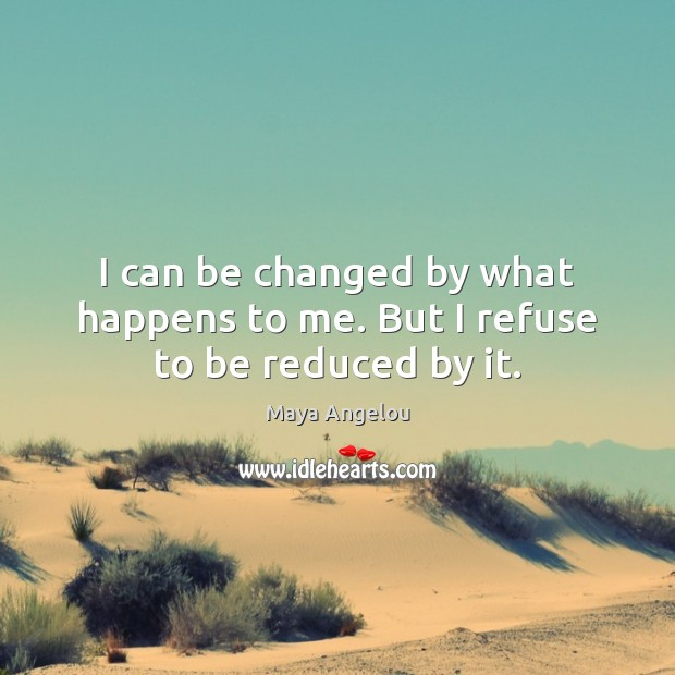Image, I can be changed by what happens to me. But I refuse to be reduced by it.