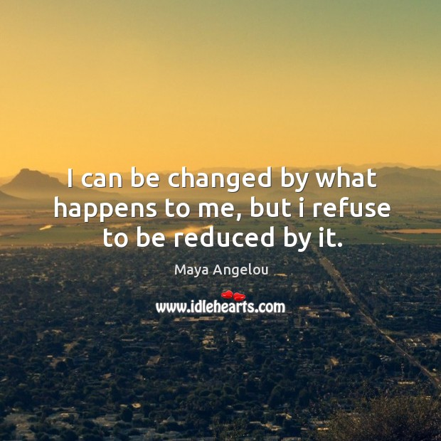 Image, I can be changed by what happens to me, but I refuse to be reduced by it.