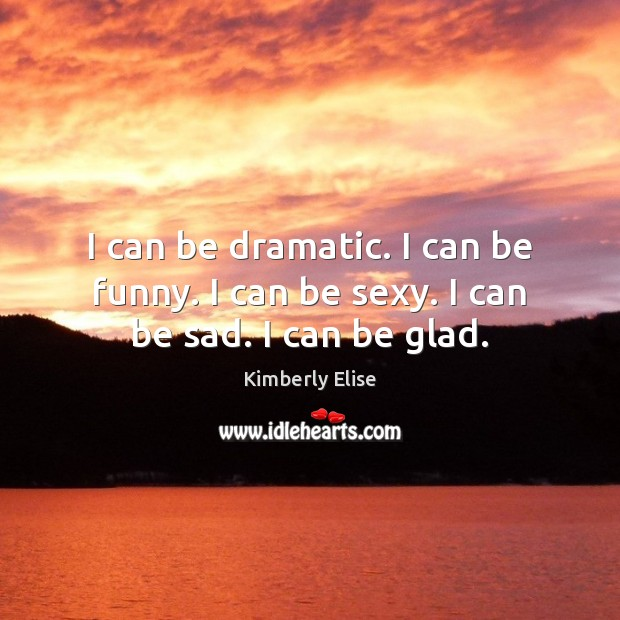 I can be dramatic. I can be funny. I can be sexy. I can be sad. I can be glad. Kimberly Elise Picture Quote