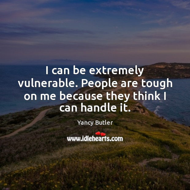 Image, I can be extremely vulnerable. People are tough on me because they think I can handle it.