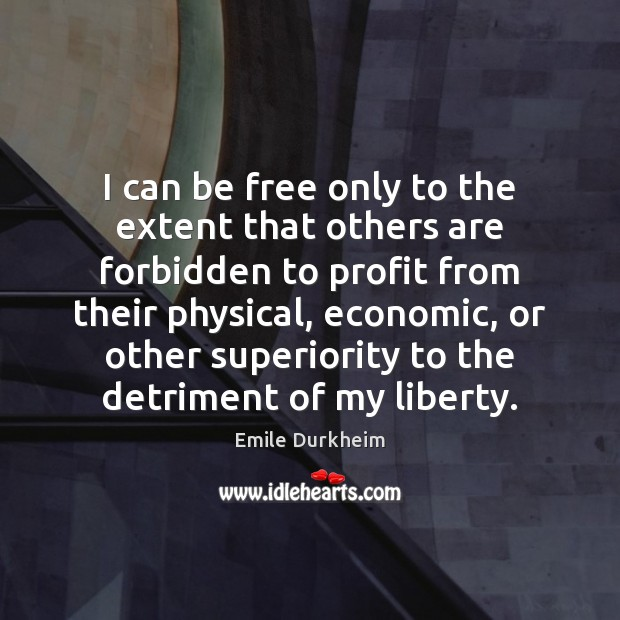 I can be free only to the extent that others are forbidden Emile Durkheim Picture Quote