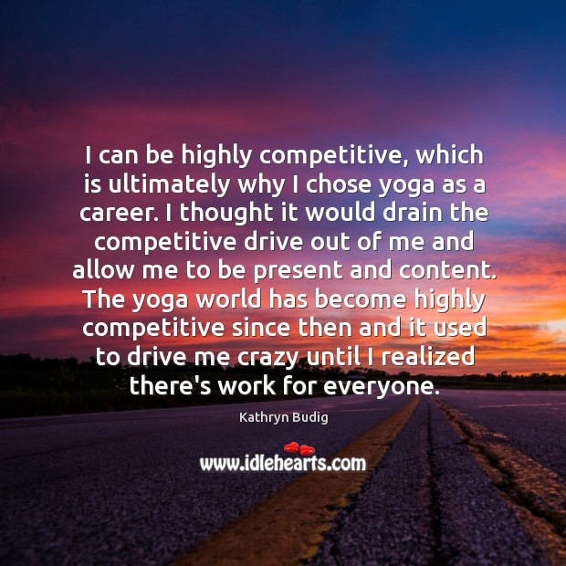 I can be highly competitive, which is ultimately why I chose yoga Image