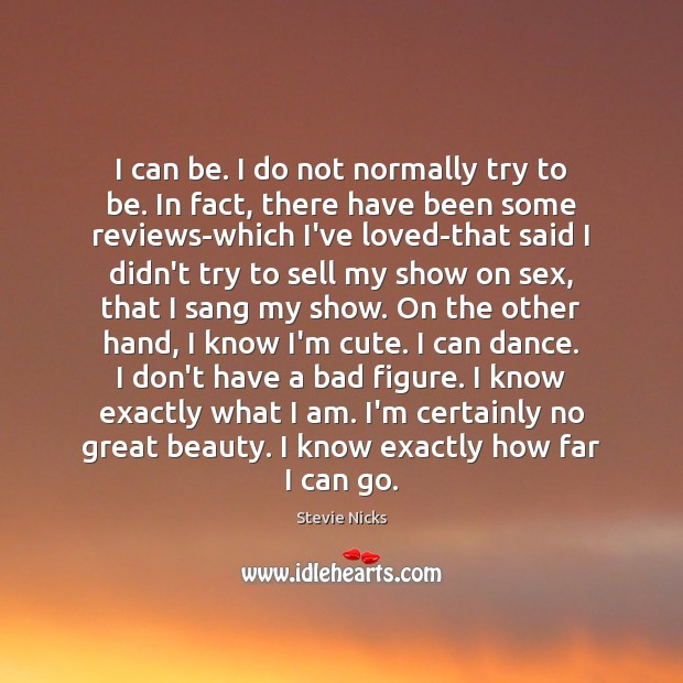 I can be. I do not normally try to be. In fact, Stevie Nicks Picture Quote