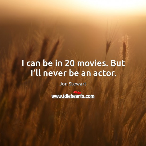 I can be in 20 movies. But I'll never be an actor. Image