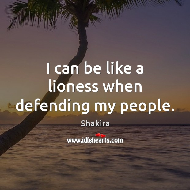 I can be like a lioness when defending my people. Shakira Picture Quote