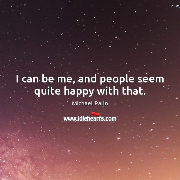I can be me, and people seem quite happy with that. Michael Palin Picture Quote