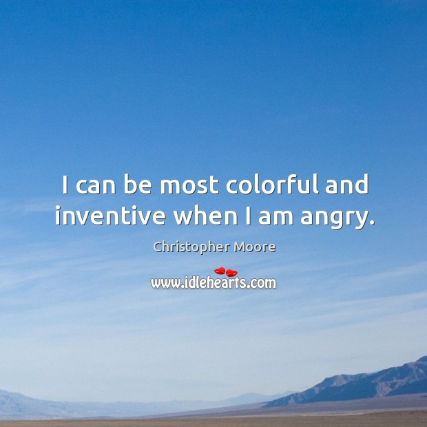 I can be most colorful and inventive when I am angry. Image