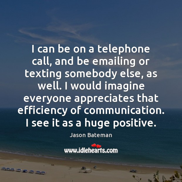 Image, I can be on a telephone call, and be emailing or texting