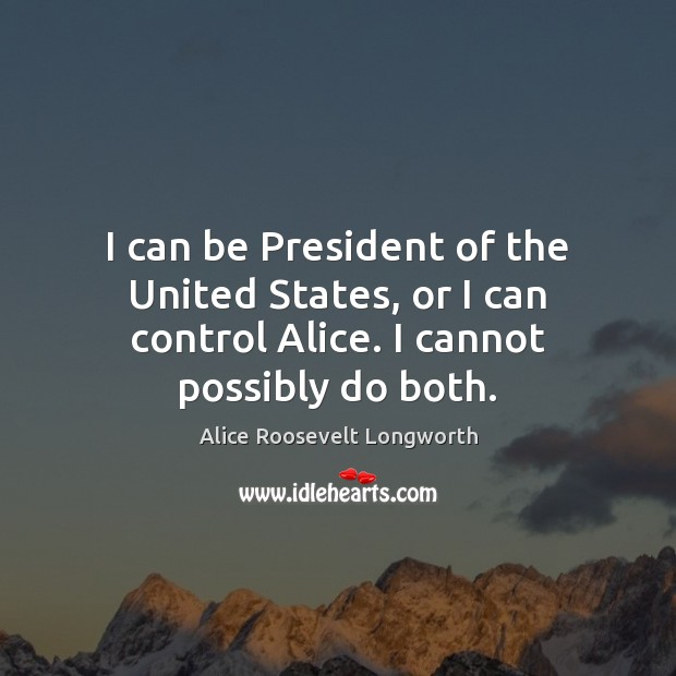 Image, I can be President of the United States, or I can control