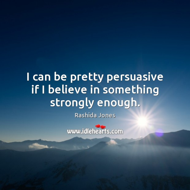 I can be pretty persuasive if I believe in something strongly enough. Rashida Jones Picture Quote