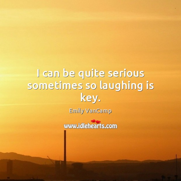 I can be quite serious sometimes so laughing is key. Emily VanCamp Picture Quote