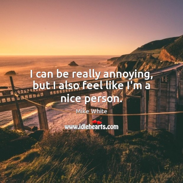I can be really annoying, but I also feel like I'm a nice person. Mike White Picture Quote