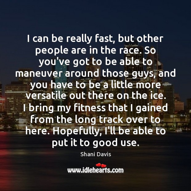 I can be really fast, but other people are in the race. Image