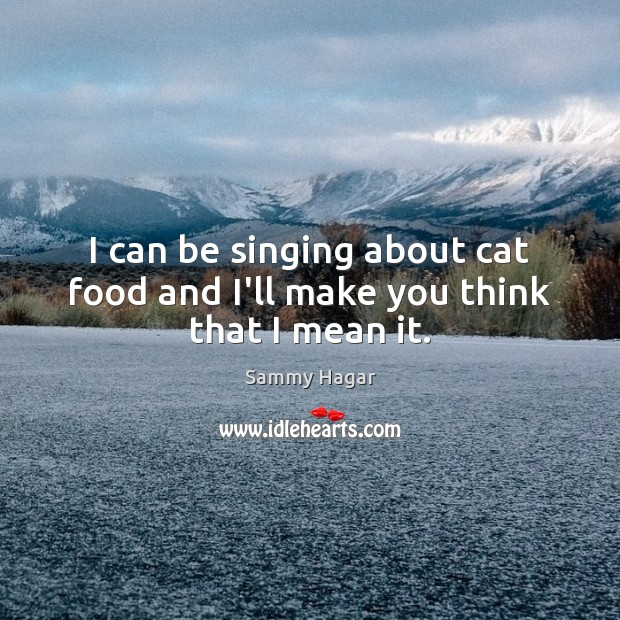 I can be singing about cat food and I'll make you think that I mean it. Sammy Hagar Picture Quote