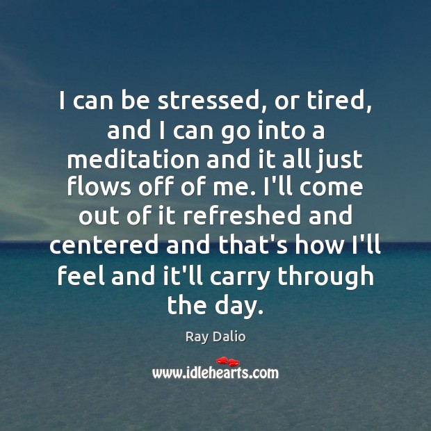 I can be stressed, or tired, and I can go into a Ray Dalio Picture Quote