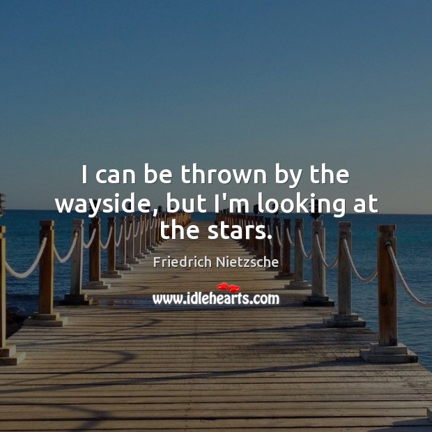 I can be thrown by the wayside, but I'm looking at the stars. Image