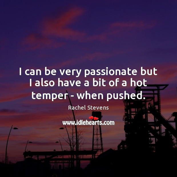 I can be very passionate but I also have a bit of a hot temper – when pushed. Rachel Stevens Picture Quote
