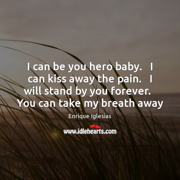 I can be you hero baby.   I can kiss away the pain. Be You Quotes Image