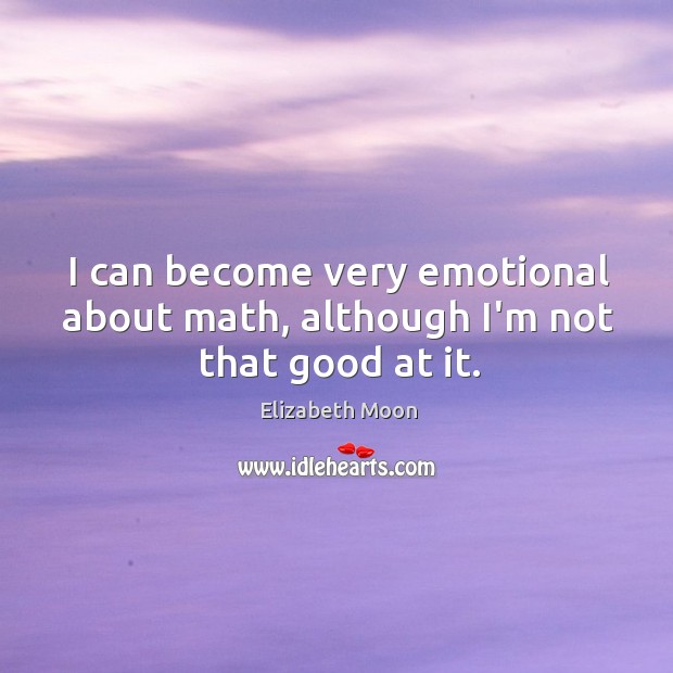I can become very emotional about math, although I'm not that good at it. Elizabeth Moon Picture Quote