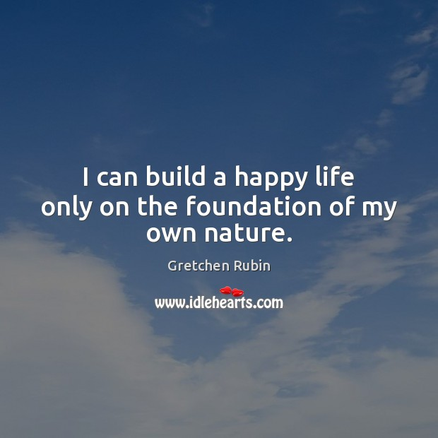 I can build a happy life only on the foundation of my own nature. Gretchen Rubin Picture Quote