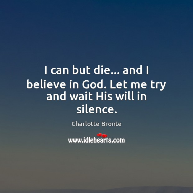I can but die… and I believe in God. Let me try and wait His will in silence. Believe in God Quotes Image