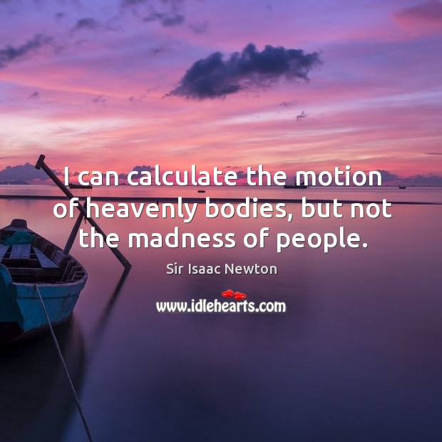 I can calculate the motion of heavenly bodies, but not the madness of people. Image