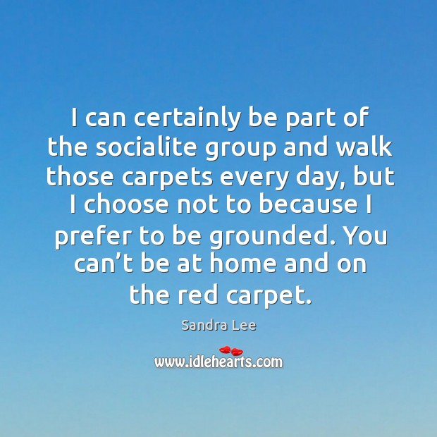 I can certainly be part of the socialite group and walk those carpets every day Sandra Lee Picture Quote