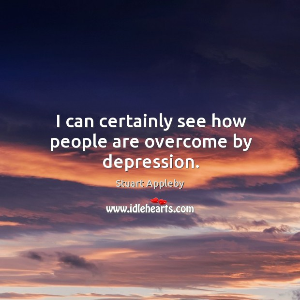 I can certainly see how people are overcome by depression. Stuart Appleby Picture Quote