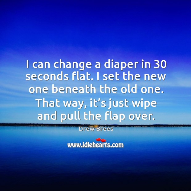 I can change a diaper in 30 seconds flat. I set the new one beneath the old one. Image