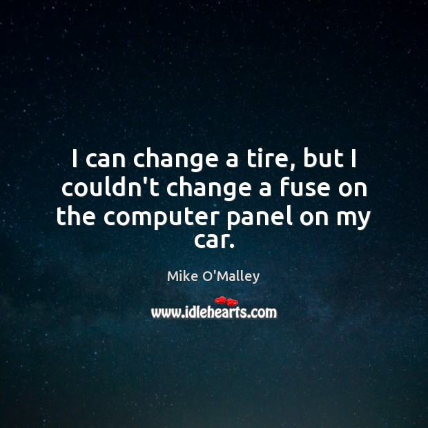 I can change a tire, but I couldn't change a fuse on the computer panel on my car. Computers Quotes Image