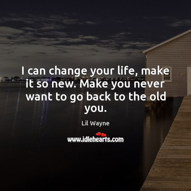 Image, I can change your life, make it so new. Make you never want to go back to the old you.