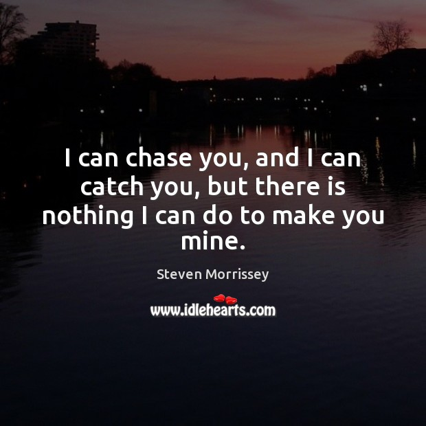 I can chase you, and I can catch you, but there is nothing I can do to make you mine. Steven Morrissey Picture Quote