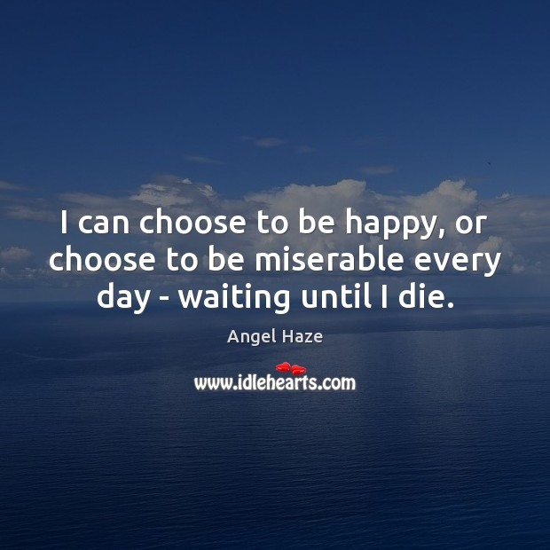 Image, I can choose to be happy, or choose to be miserable every day – waiting until I die.