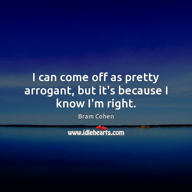 I can come off as pretty arrogant, but it's because I know I'm right. Bram Cohen Picture Quote