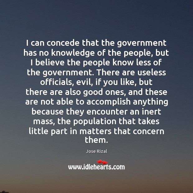 I can concede that the government has no knowledge of the people, Jose Rizal Picture Quote