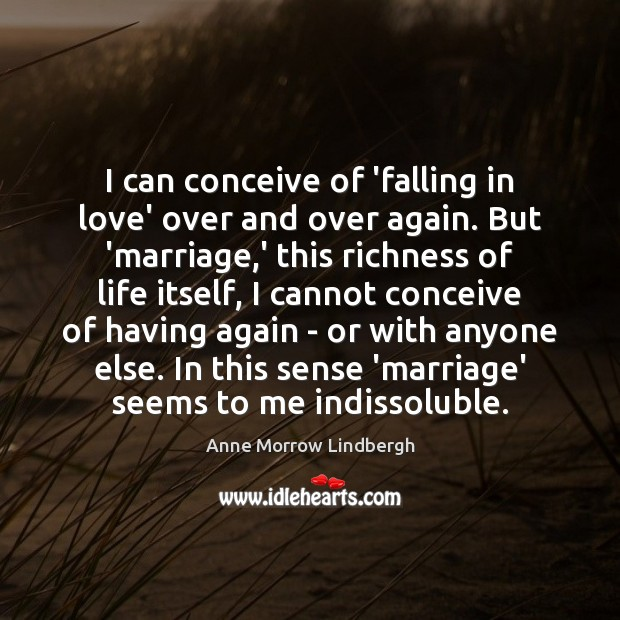 I can conceive of 'falling in love' over and over again. But Anne Morrow Lindbergh Picture Quote