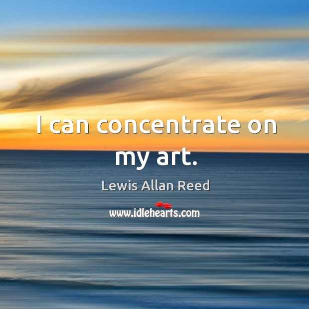I can concentrate on my art. Lewis Allan Reed Picture Quote