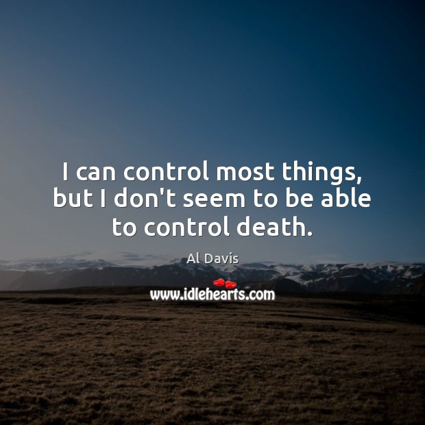 I can control most things, but I don't seem to be able to control death. Image