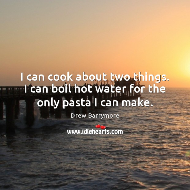 I can cook about two things. I can boil hot water for the only pasta I can make. Drew Barrymore Picture Quote