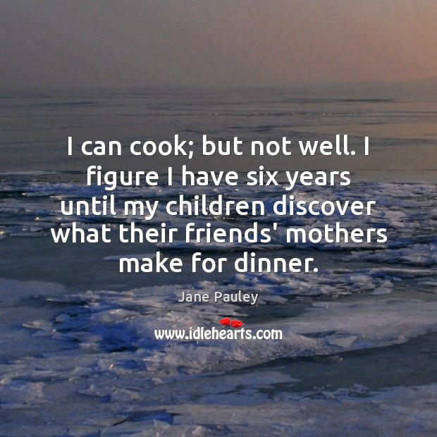I can cook; but not well. I figure I have six years Jane Pauley Picture Quote