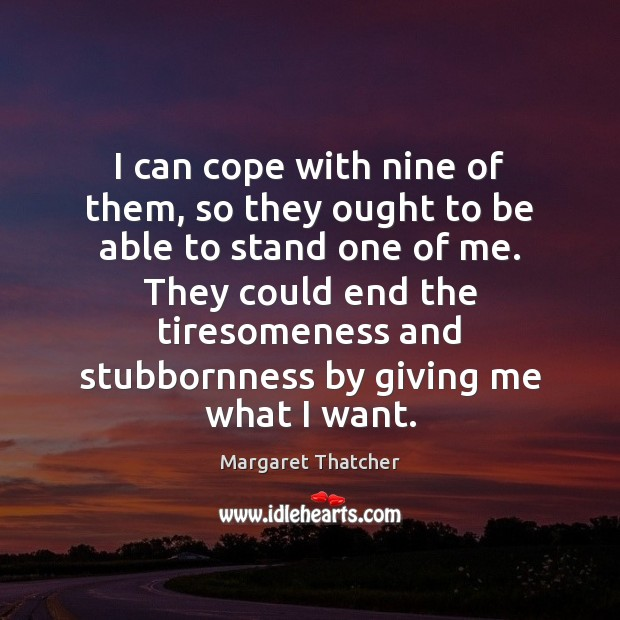 I can cope with nine of them, so they ought to be Margaret Thatcher Picture Quote